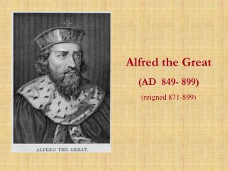 Alfred the Great (AD  849- 899)  (reigned 871-899)
