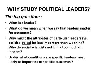 WHY STUDY POLITICAL  LEADERS ?  The big questions: What is a leader?