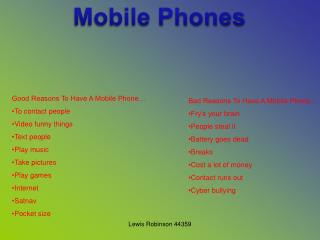 Good Reasons To Have A Mobile Phone… To contact people  Video funny things  Text people