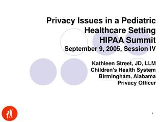 Privacy Issues in a Pediatric Healthcare Setting HIPAA Summit September 9, 2005, Session IV  Kathleen Street, JD, LLM Ch