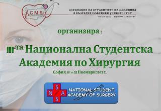 I I I - т а  Национална Студентска Академия по Хирургия София, 01 – 03 Ноември 2013  г.