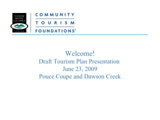 Welcome! Draft Tourism Plan Presentation  June 23, 2009 Pouce Coupe and Dawson Creek