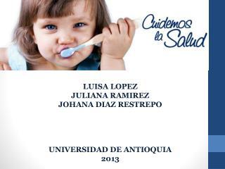 LUISA LOPEZ JULIANA RAMIREZ JOHANA DIAZ RESTREPO UNIVERSIDAD DE ANTIOQUIA 2013