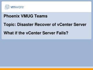 Phoenix VMUG Teams Topic: Disaster Recover of vCenter Server What if the vCenter Server Fails?