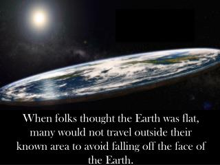 When folks thought the Earth was flat, many would not travel outside their known area to avoid falling off the face of t