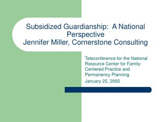 Subsidized Guardianship:  A National Perspective Jennifer Miller, Cornerstone Consulting