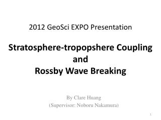 2012  GeoSci  EXPO Presentation Stratosphere- tropopshere  Coupling and Rossby  Wave Breaking