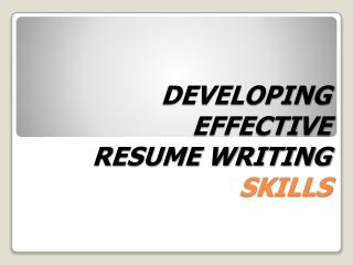 DEVELOPING  EFFECTIVE  RESUME WRITING  SKILLS