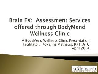Brain FX:  Assessment Services offered through  BodyMend  Wellness Clinic