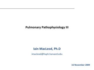 Pulmonary Pathophysiology III Iain MacLeod, Ph.D imacleod@hsph.harvard