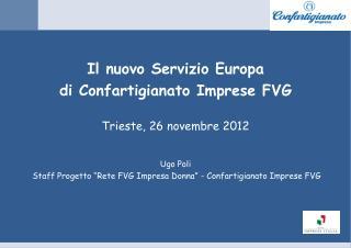 Il nuovo Servizio  Europa d i Confartigianato  Imprese FVG Trieste, 26  novembre 2012 Ugo  Poli