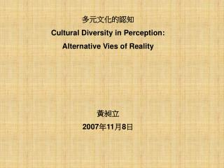 多元文化的認知 Cultural Diversity in Perception:  Alternative Vies of Reality 黃昶立 2007 年 11 月 8 日