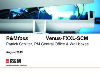 R&M foxs  	       Venus-FXXL-SCM  Patrick Schilter, PM Central Office & Wall boxes