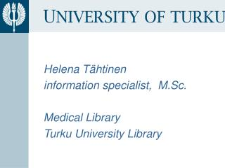 Helena Tähtinen information specialist,  M.Sc. Medical  Library Turku University  Library