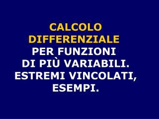 CALCOLO DIFFERENZIALE  PER FUNZIONI  DI PIÙ VARIABILI. ESTREMI VINCOLATI, ESEMPI.