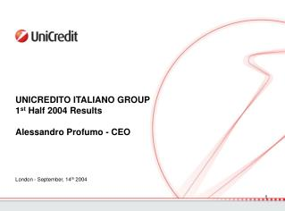 UNICREDITO ITALIANO GROUP 1 st  Half 2004 Results Alessandro Profumo - CEO