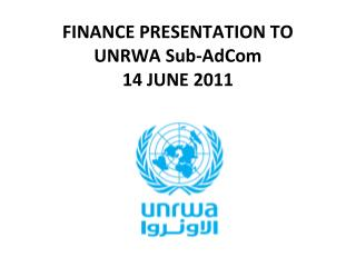 FINANCE PRESENTATION TO UNRWA Sub-AdCom 14 JUNE 2011