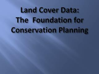 Land Cover Data:   The  Foundation for Conservation Planning