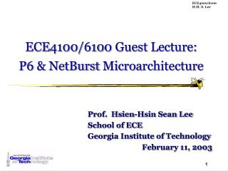 ECE 4100/610 0  Guest  Lecture: P6  & NetBurst Microa rchitecture