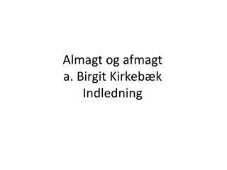 Almagt og afmagt a. Birgit  Kirkebæk Indledning