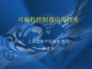可编程控制器应用技术 上海建桥学院机电学院 孙建华