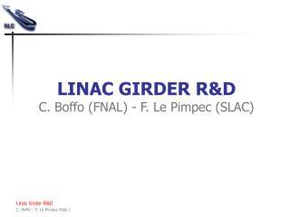 LINAC GIRDER R&D C. Boffo (FNAL) - F. Le Pimpec (SLAC)