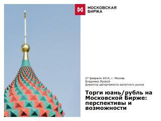 27 февраля 2014, г. Москва Владимир Яровой Директор департамента валютного рынка