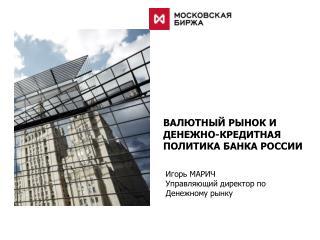 Игорь  МАРИЧ Управляющий директор по Денежному рынку