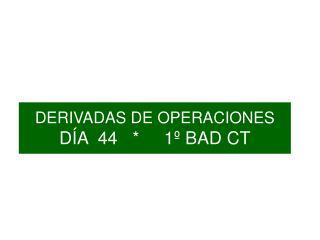 DERIVADAS DE OPERACIONES DÍA  44   *     1º BAD CT