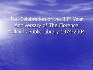 The Celebration of the 30 th  Year Anniversary of The Florence Williams Public Library 1974-2004