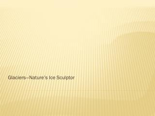 Glaciers—Nature's Ice Sculptor