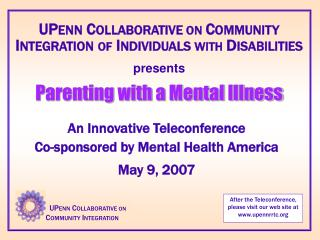 UPENN COLLABORATIVE ON COMMUNITY INTEGRATION OF INDIVIDUALS WITH DISABILITIES  presents  Parenting with a Mental Illness
