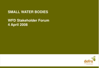 SMALL WATER BODIES WFD Stakeholder Forum 4 April 2008