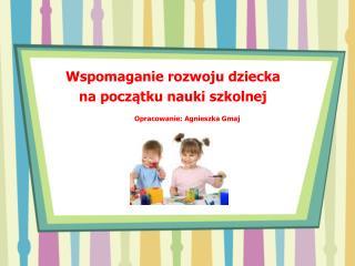 Wspomaganie rozwoju dziecka  na początku nauki szkolnej Opracowanie: Agnieszka Gmaj