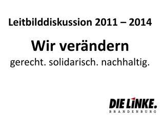 Leitbilddiskussion 2011 – 2014 Wir verändern gerecht. solidarisch. nachhaltig.