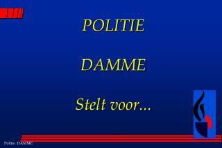 POLITIE  DAMME Stelt voor...