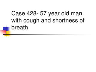 Case 428- 57 year old man with cough and shortness of breath