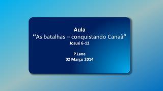 """Aula """" As batalhas – conquistando Canaã """" Josué 6-12 P.Lane 02 Março 2014"""