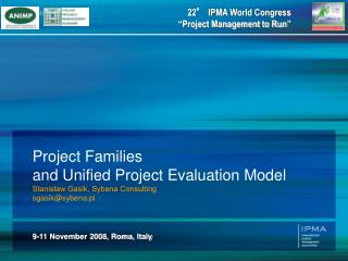Project Families  and Unified Project Evaluation Model Stanisław Gasik, Sybena Consulting
