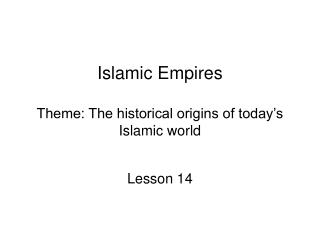 Islamic Empires Theme: The historical origins of today's Islamic world