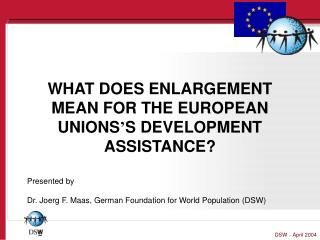 WHAT DOES ENLARGEMENT MEAN FOR THE EUROPEAN UNIONS ' S DEVELOPMENT ASSISTANCE?