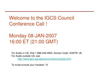 Welcome to the IGCS Council Conference Call ! Monday 08-JAN-2007 16:00 ET (21:00 GMT)