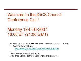 Welcome to the IGCS Council Conference Call ! Monday 12-FEB-2007 16:00 ET (21:00 GMT)