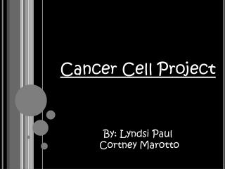 Cancer Cell Project By: Lyndsi Paul  Cortney Marotto