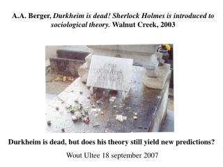 Durkheim is dead, but does his theory still yield new predictions? Wout Ultee 18 september 2007