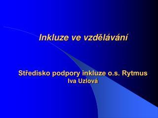 I nkluz e  v e  vzd ě lávání Středisko podpory inkluze o.s. Rytmus Iva Uzlová