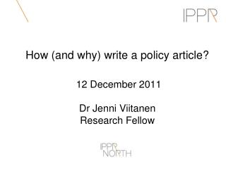 How (and why) write a policy article?  12 December 2011 Dr Jenni Viitanen Research Fellow