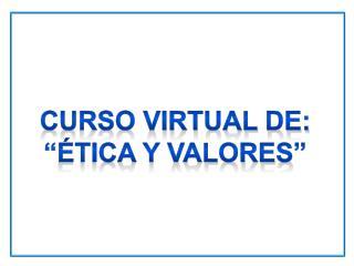 Curso VIRTUAL de: ��TICA Y VALORES�