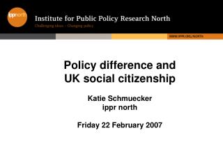 Policy difference and  UK social citizenship Katie Schmuecker ippr north Friday 22 February 2007