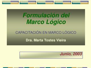 Formulación del  Marco Lógico CAPACITACIÓN EN MARCO LÓGICO Dra. Marta Tostes Vieira